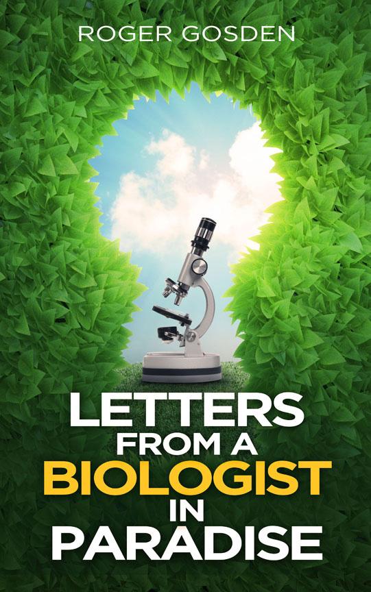 Letters from a Biologist in Paradise. Roger Gosden. Jamestowne Bookworks, Williamsburg